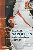 Napoleon: Revolutionär auf dem Kaiserthron. Seine Biographie als fesselnder Geschichtskrimi: von der französischen Revolution bis zum Exil auf St. Helena. Wer...