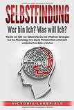 SELBSTFINDUNG - Wer bin Ich? Was will Ich?: Wie Sie mit Hilfe von Selbstreflexion und effektiven Strategien aus der Psychologie Ihre eigene Persönlichkeit...