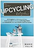 Der Upcycling Ratgeber: DIY-Projekte für Wohnung und Haus. Do-It-Yourself-Einrichtung, nachhaltige Möbel und individuelle Deko neu machen statt neu kaufen....