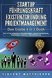 STARTUP | FÜHRUNGSKRAFT | EXISTENZGRÜNDUNG | PROJEKTMANAGEMENT - Das Große 4 in 1 Buch: Das 1x1 der erfolgreichen Selbstständigkeit, Unternehmensgründung,...