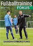Fußballtraining Fokus: Saisonvorbereitung - Taktik vermitteln, Kondition trainieren, ein Team bilden (fussballtraining Fokus / Eine Publikationsreihe des...