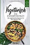 Vegetarisch-Das Einsteiger Kochbuch, 90 vegetarische Rezepte für den ganzen Tag: DAS Kochbuch für Einsteiger! 90 schnelle und leckere Rezepte für den ......