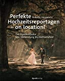 Perfekte Hochzeitsreportagen – on location!: Der Praxisleitfaden - von Vorbereitung bis Hochzeitsfeier