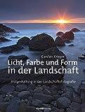 Licht, Farbe und Form in der Landschaft: Bildgestaltung für Landschaftsfotografen