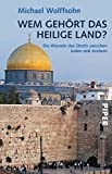 Wem gehört das Heilige Land?: Die Wurzeln des Streits zwischen Juden und Arabern