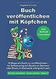 Buch veröffentlichen mit Köpfchen: 10 Wege ein Buch zu veröffentlichen – Im Selbstverlag mit Books on Demand oder Druck in Kleinserie erfolgreich sein