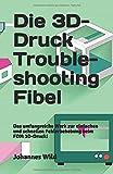 Die 3D-Druck Troubleshooting Fibel: Das umfangreiche Werk zur einfachen und schnellen Fehlerbehebung beim FDM 3D-Druck!