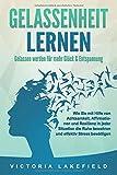 GELASSENHEIT LERNEN - Gelassen werden für mehr Glück & Entspannung: Wie Sie mit Hilfe von Achtsamkeit, Affirmationen und Resilienz in jeder Situation die Ruhe...