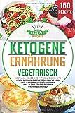 Ketogene Ernährung Vegetarisch: Vegetarisches Kochbuch mit 150 leckeren ketogenen Rezepten für eine erfolgreiche Keto Diät. Zuckerfrei gesund abnehmen inkl....