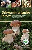 Schwammerlsuche in Bayern: Heimische Speise- und Giftpilze sammeln, bestimmen und verarbeiten: Heimische Speispilze sammeln, bestimmen und verarbeiten,...