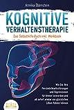 Kognitive Verhaltenstherapie - Das Selbsthilfe Buch inkl. Workbook: Wie Sie Ihre Persönlichkeitsstörungen und Depressionen für immer loswerden und ab sofort...