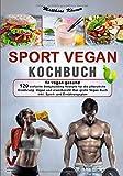SPORT VEGAN KOCHBUCH – fit vegan gesund: 120 einfache Bodybuilding Rezepte für die pflanzliche Ernährung. Vegan und eiweißreich! Das große Vegan Buch...