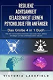 RESILIENZ   ACHTSAMKEIT   GELASSENHEIT LERNEN   PSYCHOLOGIE FÜR ANFÄNGER - Das Große 4 in1 Buch: Wie Sie innere Stärke entwickeln, bewusster leben, Stress...
