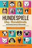 HUNDESPIELE Das Hundebuch: 101 geniale Spiele für Hunde - Spielerische Hundeerziehung für Drinnen und Draußen inkl. Intelligenztraining: Die besten...