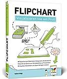 Flipchart: Visualisieren wie ein Profi. So gestalten Sie am Flipchart. Der Ratgeber für Studium, Business und Seminar
