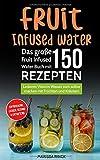 Fruit Infused Water - Das große Fruit Infused Water Buch mit 150 Rezepten: Leckeres Vitamin Wasser zum selber machen mit Früchten und Kräutern - erfrischend,...