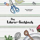 Das Lehrer-Kochbuch: ... damit der Gang zur Tafel wieder Spaß macht!