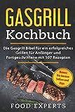 Gasgrill Kochbuch: Die Gasgrill Bibel für ein erfolgreiches grillen für Anfänger und Fortgeschrittene mit 107 Rezepten inkl. Bonus: Die besten Soßen und...