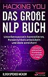 Hacking You - Das große NLP Buch: Unterbewusstsein kontrollieren, Persönlichkeit entwickeln und Ziele erreichen! + inklusive zahlreichen Praxistipps ......