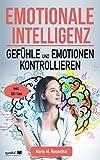Emotionale Intelligenz! Gefühle & Emotionen kontrollieren: Wie Sie Ihre Gefühle & Emotionen kontrollieren, emphatisch agieren und mehr Zufriedenheit,...