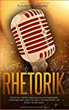Rhetorik: Wie Sie durch Stimme, Körpersprache und Schlagfertigkeit erstklassige Reden halten, die Leute in Ihren Bann ziehen und Kritikern die Stirn bieten...