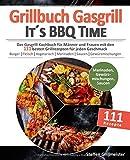Grillbuch Gasgrill - It's BBQ Time |: Das Gasgrill Kochbuch für Männer und Frauen mit den 111 besten Grillrezepten für jeden Geschmack [Burger, ... inkl....