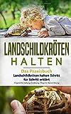 Landschildkröten halten - Das Praxisbuch: Landschildkröten halten Schritt für Schritt erklärt! Artgerechte Haltung, Ernährung, Pflege & Überwinterung...