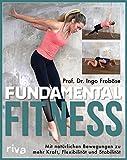 Fundamental Fitness: Mit natürlichen Bewegungen zu mehr Kraft, Flexibilität und Stabilität