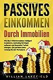 PASSIVES EINKOMMEN DURCH IMMOBILIEN: Wie Sie in Wohnimmobilien intelligent investieren, nachhaltig Vermögen aufbauen und finanzielle Freiheit erlangen – Die...