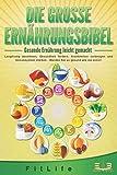 DIE GROSSE ERNÄHRUNGSBIBEL - Gesunde Ernährung leicht gemacht: Langfristig abnehmen, Gesundheit fördern, Krankheiten vorbeugen und Immunsystem stärken -...