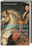 Ludwig XIV.: Der Kriegsherr aus Versailles
