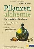 Pflanzenalchemie - Ein praktisches Handbuch: Traditionelle Phytotherapie und SpagyrikHeilkräftige Essenzen, Tinkturen und Elixiere selbst zubereitet