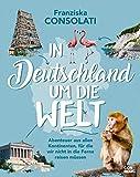 In Deutschland um die Welt: Abenteuer aus allen Kontinenten, für die wir nicht in die Ferne reisen müssen
