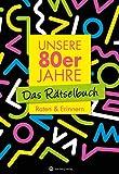 Unsere 80er Jahre - Das Rätselbuch: Raten & Erinnern