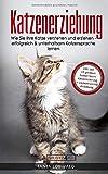Katzenerziehung: Wie Sie Ihre Katze verstehen und erziehen - erfolgreich & unterhaltsam Katzensprache lernen (inkl. der 10 größten Fehler beim Katzentraining...