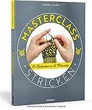 Masterclass Stricken. 12 Techniken in 12 Monaten. Mehr als Socken und Pullover: kreative Projekte für ein ganzes Jahr. Abwechslungsreiche Stricktechniken und...