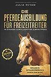 Die Pferdeausbildung für Freizeitreiter: In 3 Phasen vom Fluchttier zum Reitpferd