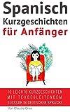 Spanisch: Kurzgeschichten für Anfänger (mit Audioaufnahmen): 10 leichte Kurzgeschichten mit tex begleitendem Glossar in deutscher Sprache (Spanisch Lernen nº...