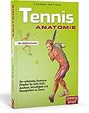 Tennis Anatomie: Der vollständig illustrierte Ratgeber für mehr Kraft, Ausdauer, Schnelligkeit und Beweglichkeit im Tennis