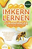 IMKERN LERNEN FÜR ANFÄNGER - Bienen halten wie ein Profi: Wie Sie sich in kürzester Zeit ein eigenes Bienenvolk aufbauen, hochwertigen Honig produzieren und...