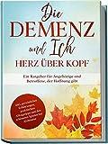 Die Demenz und Ich - Herz über Kopf: Ein Ratgeber für Angehörige und Betroffene, der Hoffnung gibt | inkl. persönlicher Erfahrungen, praktischen...