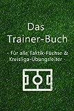 Das Trainer-Buch - Für alle Taktik-Füche & Kreisliga-Übungsleiter: Fußball Notizbuch / Taktik-Trainer / Für Spiel & Training / DIN A5 6x9 / Premium Papier