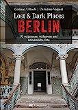 Dark-Tourism-Guide: Lost & Dark Places Berlin. 33 vergessene, verlassene und unheimliche Orte. Düstere Geschichten und exklusive Einblicke....
