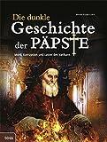 Die dunkle Geschichte der Päpste: Mord, Korruption und Laster des Vatikans