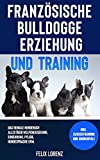 Französische Bulldogge Erziehung und Training: Das geniale Hundebuch - Alles über Welpenerziehung, Ernährung, Pflege, Hundesprache uvm. - inkl....