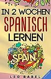 In 2 Wochen Spanisch lernen - Spanisch für Anfänger: Spanisch schnell und einfach für den Alltag und Reisen. Grammatik, die wichtigsten Vokabeln & ......