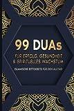 99 Duas für Erfolg, Gesundheit & spirituelles Wachstum: Islamische Bittgebete für den Alltag