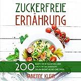 ZUCKERFREIE ERNÄHRUNG: 200 Rezepte für ein zuckerfreies Leben. Schluss mit der Zuckersucht! Süß und herzhaft Kochen ohne Zucker. (Zuckerfrei Kochbuch, Band...