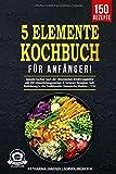 5-Elemente-Kochbuch für Anfänger!: Gesund kochen nach der chinesischen Ernährungslehre mit 150 abwechslungsreichen & leckeren Rezepten. Inkl. Einführung in...