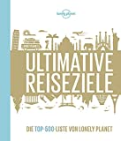 Lonely Planets Ultimative Reiseziele: Die Top-500-Liste von Lonely Planet (Lonely Planet Reisebildbände)